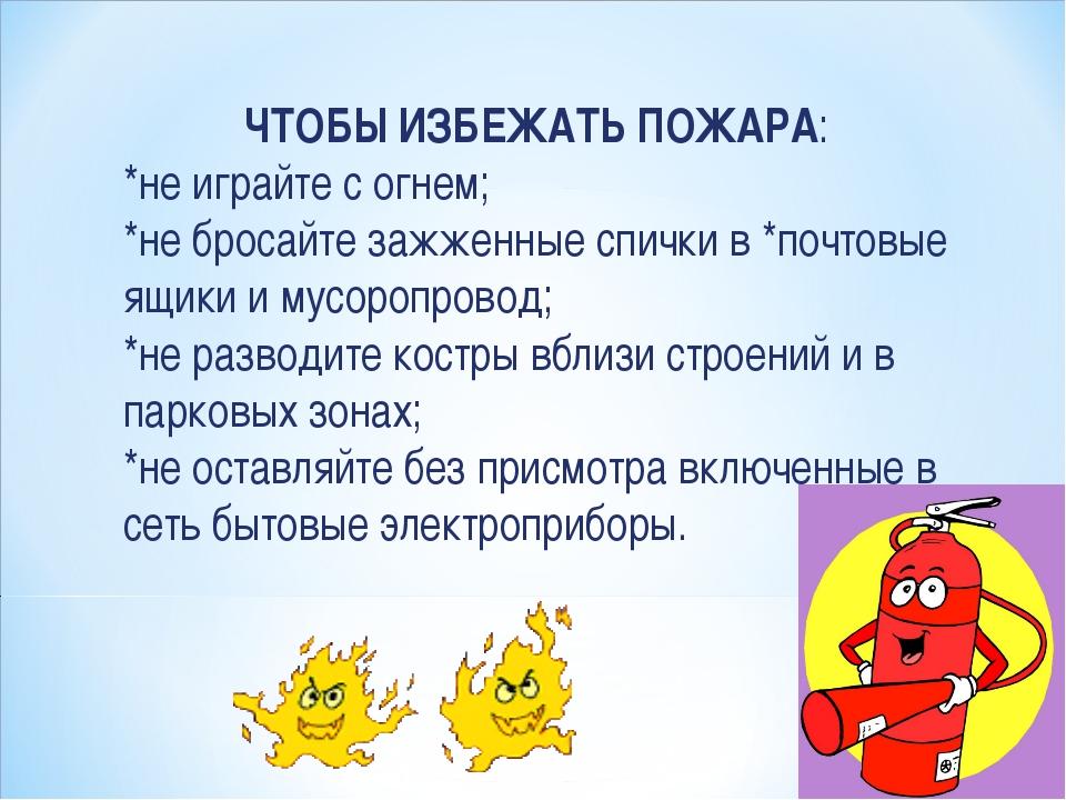 ЧТОБЫ ИЗБЕЖАТЬ ПОЖАРА: *не играйте с огнем; *не бросайте зажженные спички в *...