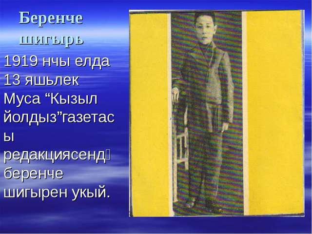 "Беренче шигырь 1919 нчы елда 13 яшьлек Муса ""Кызыл йолдыз""газетасы редакциясе..."
