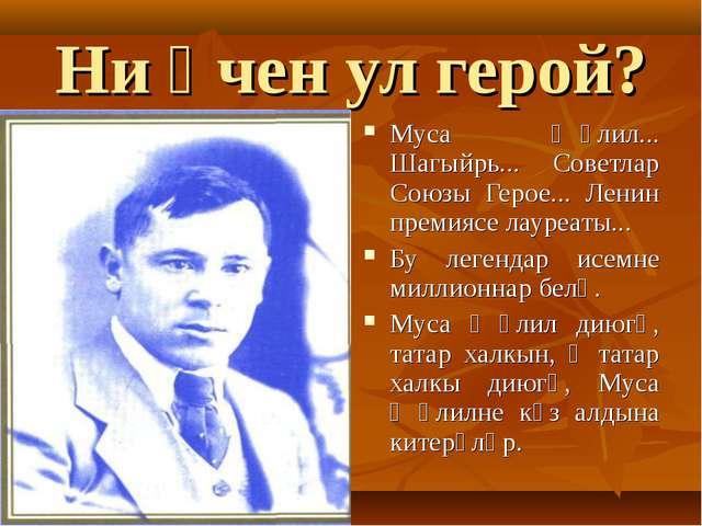 Ни өчен ул герой? Муса Җәлил... Шагыйрь... Советлар Союзы Герое... Ленин прем...