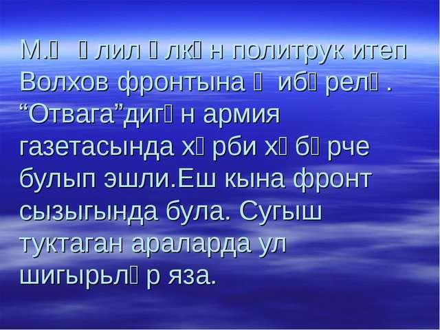 """М.Җәлил өлкән политрук итеп Волхов фронтына җибәрелә. """"Отвага""""дигән армия газ..."""