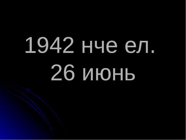 1942 нче ел. 26 июнь