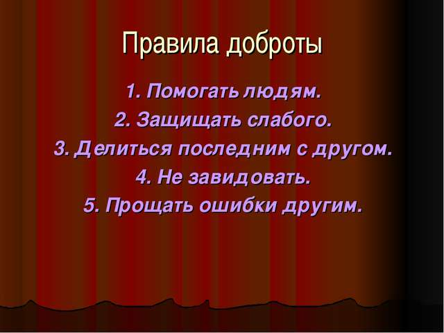Правила доброты 1. Помогать людям. 2. Защищать слабого. 3. Делиться последним...