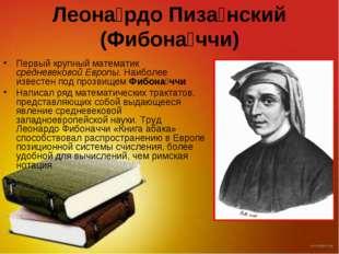 Леона́рдо Пиза́нский (Фибона́ччи) Первый крупный математик средневековой Евро