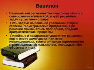 Вавилон Вавилонская расчётная техника была намного совершеннее египетской, а