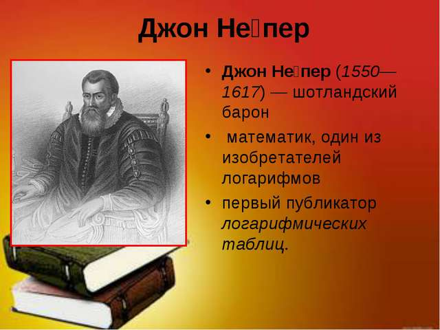 Джон Не́пер Джон Не́пер (1550—1617)— шотландский барон математик, один из из...