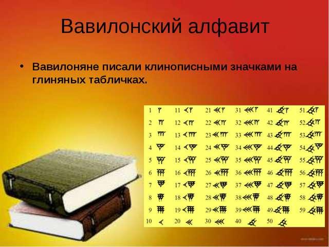 Вавилонский алфавит Вавилоняне писали клинописными значками на глиняных табли...