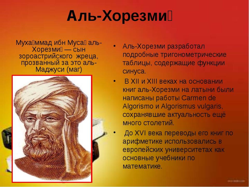 Аль-Хорезми́ Аль-Хорезми разработал подробные тригонометрические таблицы, сод...