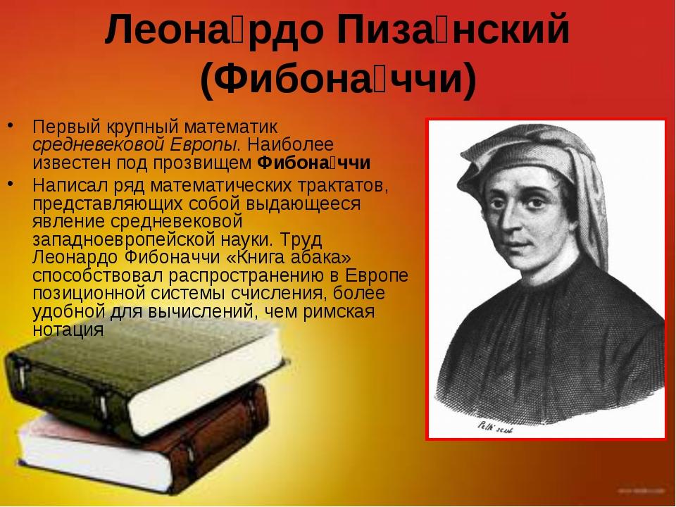 Леона́рдо Пиза́нский (Фибона́ччи) Первый крупный математик средневековой Евро...