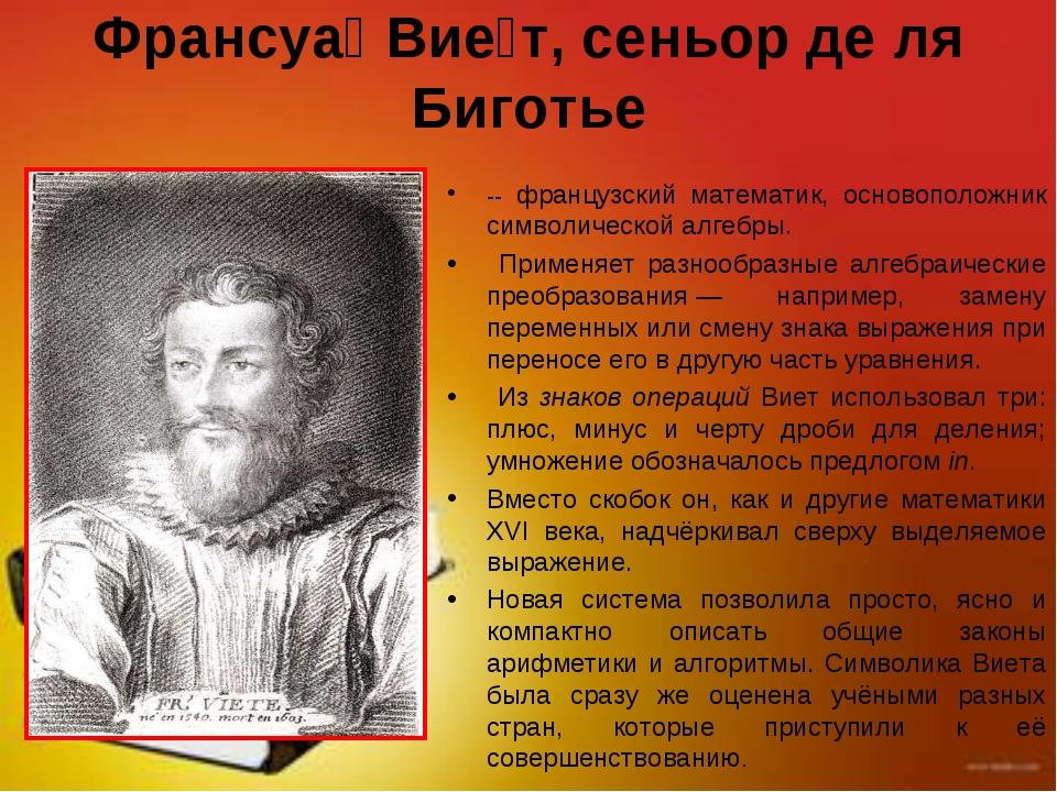 Франсуа́ Вие́т, сеньор де ля Биготье -- французский математик, основоположник...