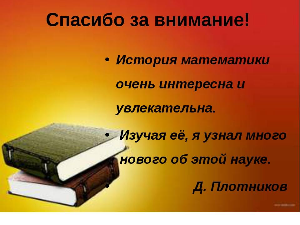 Спасибо за внимание! История математики очень интересна и увлекательна. Изуча...
