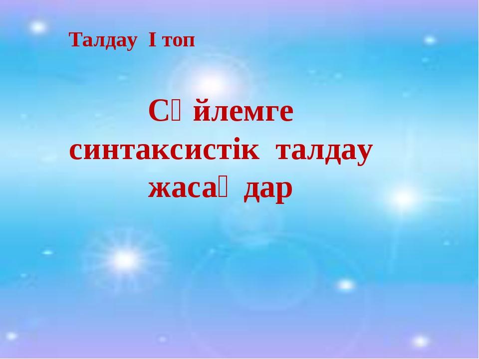 Талдау I топ Сөйлемге синтаксистік талдау жасаңдар