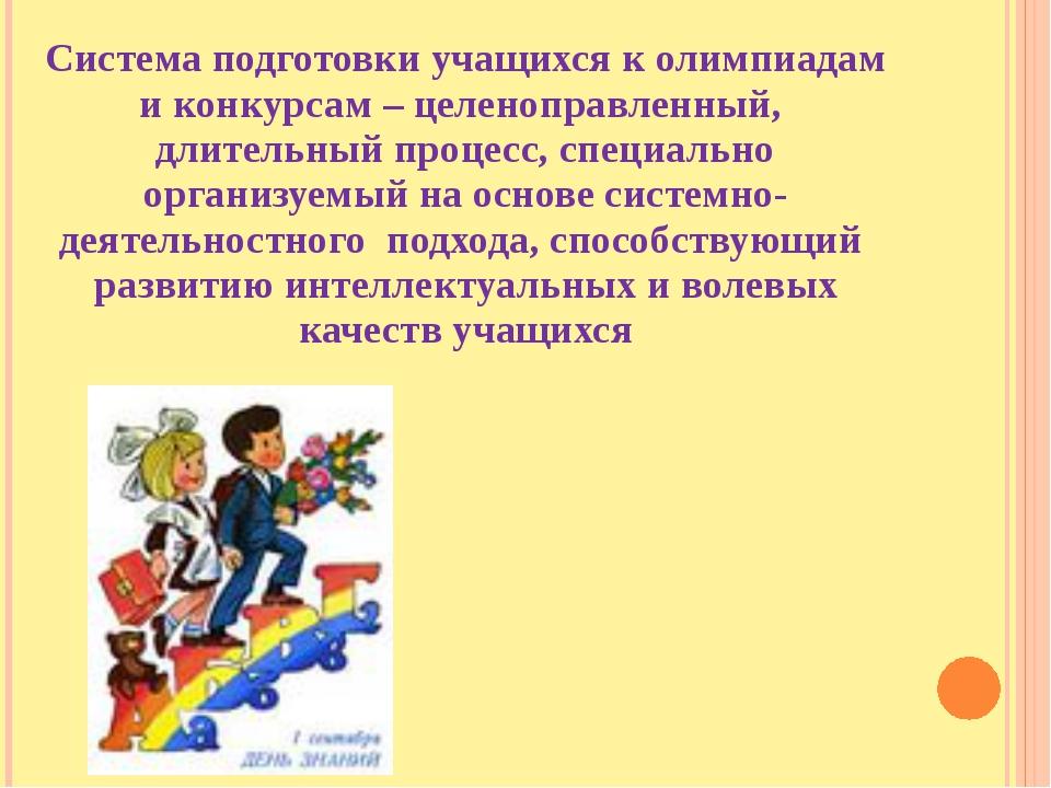 Система подготовки учащихся к олимпиадам и конкурсам – целеноправленный, длит...