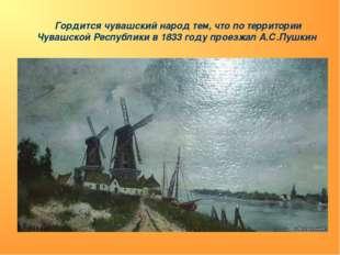 Гордится чувашский народ тем, что по территории Чувашской Республики в 1833 г