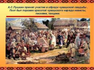 А.С.Пушкин принял участие в обряде чувашской свадьбы . Поэт был поражен красо