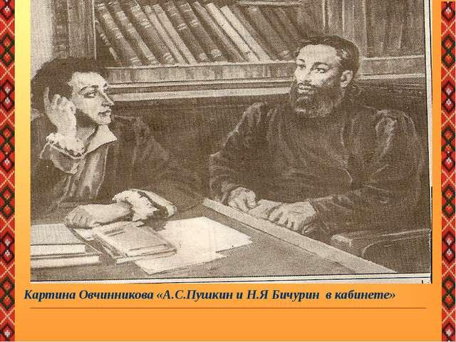 Картина Овчинникова «А.С.Пушкин и Н.Я Бичурин в кабинете»