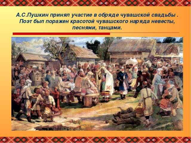 А.С.Пушкин принял участие в обряде чувашской свадьбы . Поэт был поражен красо...