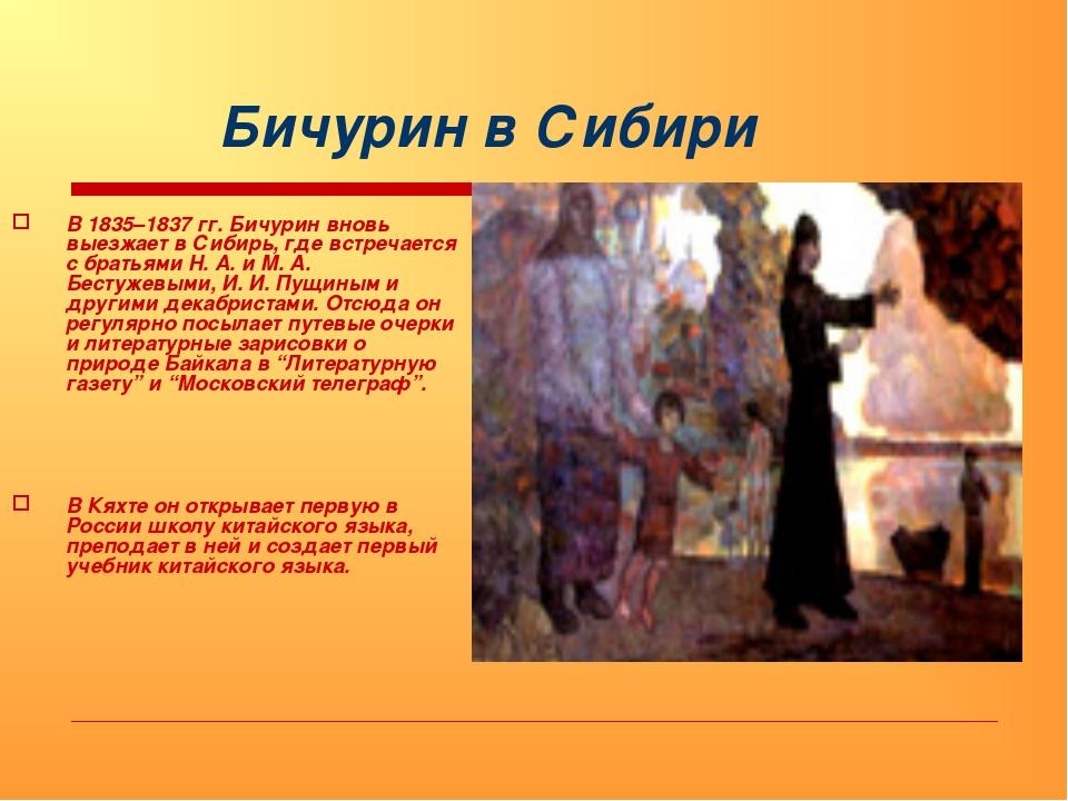 Бичурин в Сибири В 1835–1837 гг. Бичурин вновь выезжает в Сибирь, где встреч...