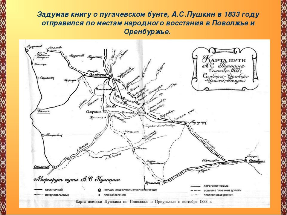 « Задумав книгу о пугачевском бунте, А.С.Пушкин в 1833 году отправился по мес...