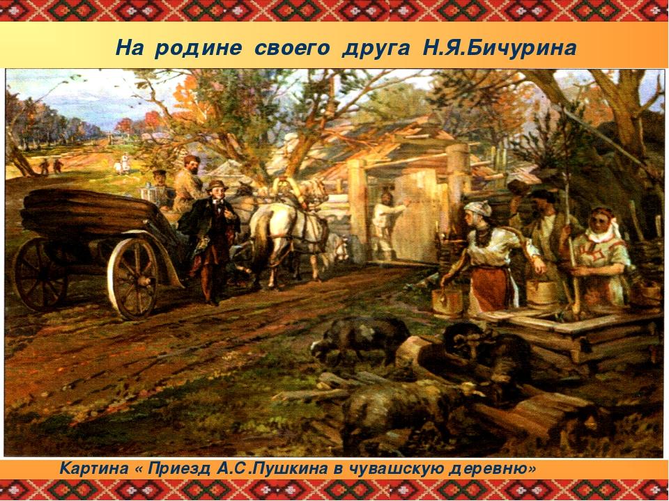 На родине своего друга Н.Я.Бичурина А.С.Пушкин принял участие в обряде чуваш...