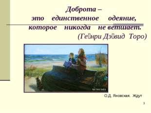 * Доброта – это единственное одеяние, которое никогда не ветшает. (Ге́нри Дэ́