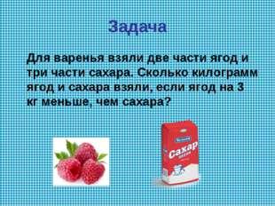 Задача Для варенья взяли две части ягод и три части сахара. Сколько килограмм