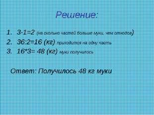 Решение: 3-1=2 (на сколько частей больше муки, чем отходов) 36:2=16 (кг) прих