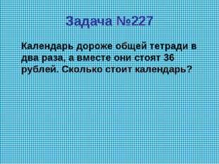 Задача №227 Календарь дороже общей тетради в два раза, а вместе они стоят 36