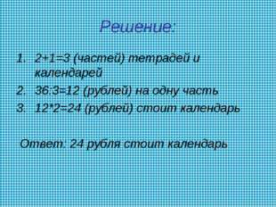 Решение: 2+1=3 (частей) тетрадей и календарей 36:3=12 (рублей) на одну часть