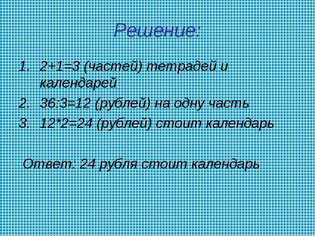 Решение: 2+1=3 (частей) тетрадей и календарей 36:3=12 (рублей) на одну часть...