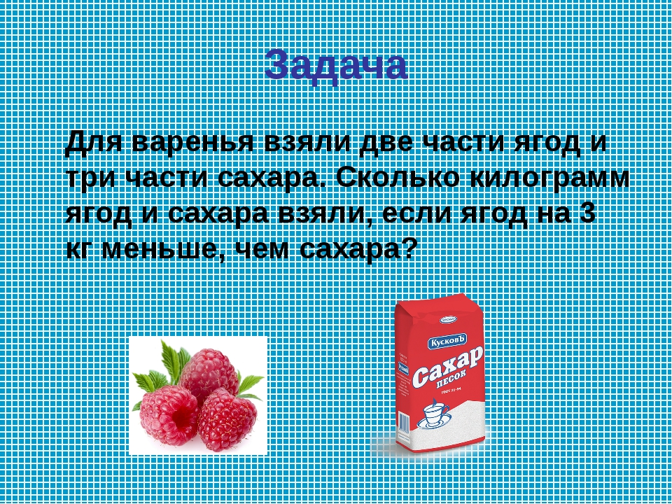 Задача Для варенья взяли две части ягод и три части сахара. Сколько килограмм...