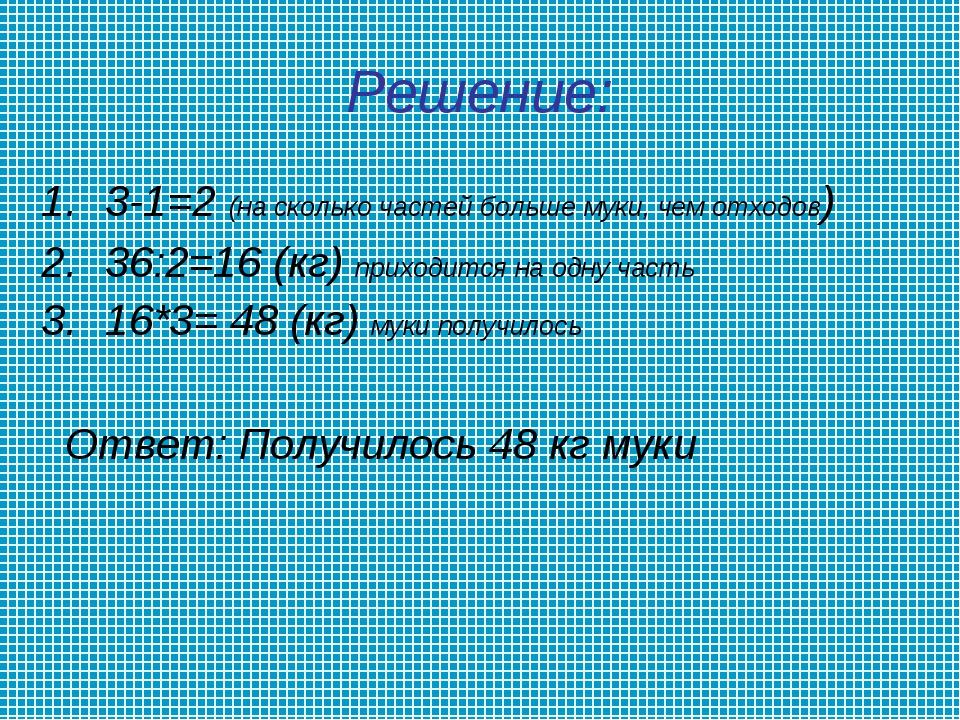 Решение: 3-1=2 (на сколько частей больше муки, чем отходов) 36:2=16 (кг) прих...