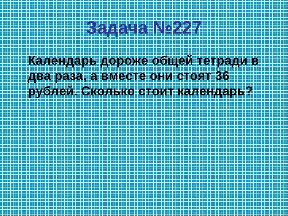 Задача №227 Календарь дороже общей тетради в два раза, а вместе они стоят 36...