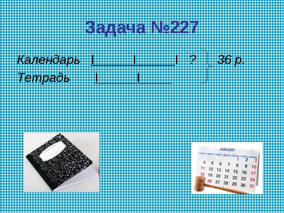 Задача №227 Календарь I I I ? 36 р. Тетрадь I I