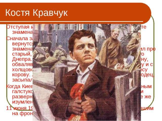 Костя Кравчук Отступая из Киева, два раненых бойца доверили Косте знамена. И...