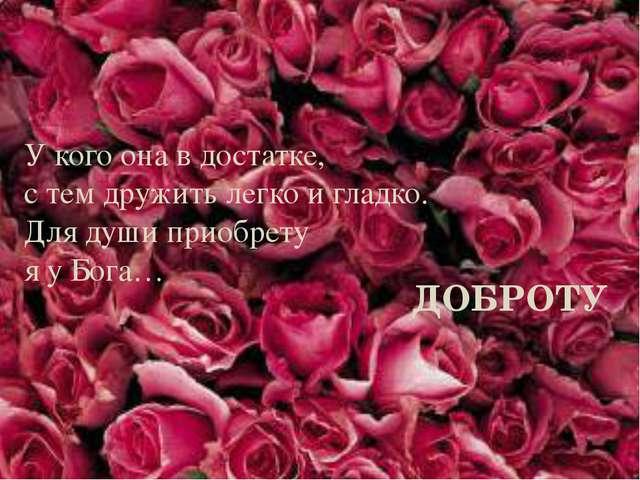 У кого она в достатке, с тем дружить легко и гладко. Для души приобрету я у Б...
