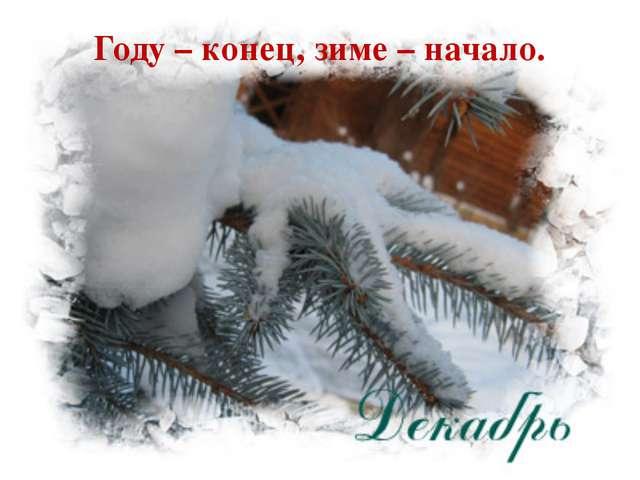 Году – конец, зиме – начало.