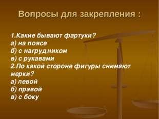 Вопросы для закрепления : 1.Какие бывают фартуки? а) на поясе б) с нагруднико