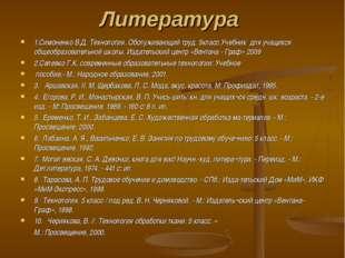 Литература 1.Симоненко В.Д. Технология. Обслуживающий труд. 5класс.Учебник дл