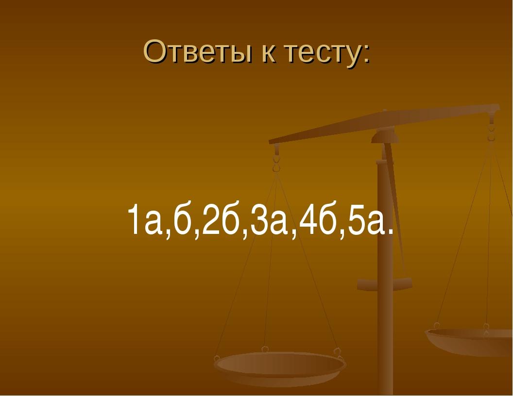 Ответы к тесту: 1а,б,2б,3а,4б,5а.