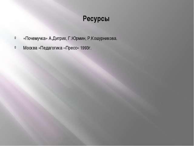 Ресурсы «Почемучка» А.Дитрих, Г.Юрмин, Р.Кошурникова. Москва «Педагогика –Пре...