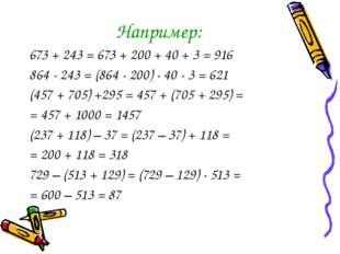 Например: 673 + 243 = 673 + 200 + 40 + 3 = 916 864 - 243 = (864 - 200) - 40 -