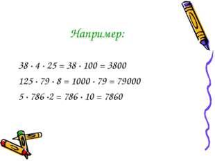 Например: 38 · 4 · 25 = 38 · 100 = 3800 125 · 79 · 8 = 1000 · 79 = 79000 5 ·