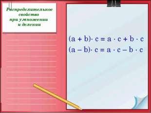 Распределительное свойство при умножении и делении (а + b)· с = а · с + b · с