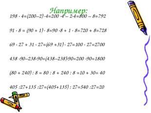 Например: 198 · 4=(200–2) ·4=200 ·4 – 2·4=800 – 8=792 91 · 8 = (90 + 1) · 8=9