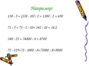 Например: 138 · 5 = (138 · 10) : 2 = 1380 : 2 = 690 71 : 5 = 71 · 2 : 10= 142