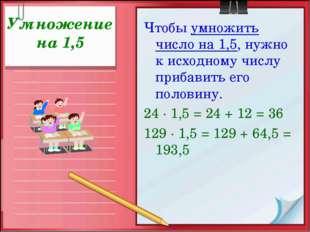 Умножение на 1,5 Чтобы умножить число на 1,5, нужно к исходному числу прибави