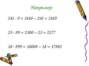 Например: 241 · 9 = 2410 – 241 = 2169 23 ∙ 99 = 2300 – 23 = 2277 18 ∙ 999 = 1