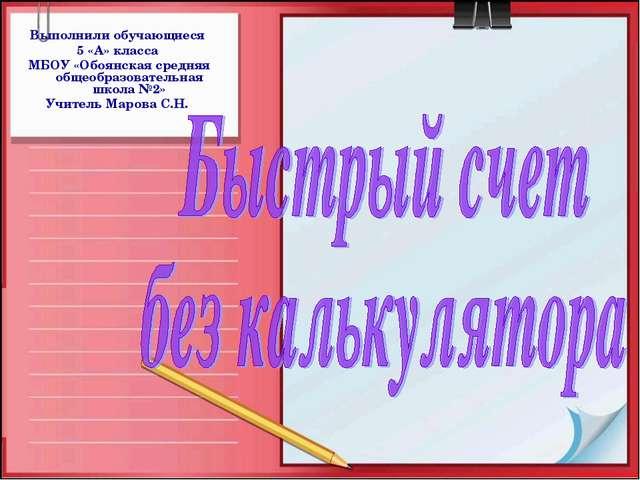Выполнили обучающиеся 5 «А» класса МБОУ «Обоянская средняя общеобразовательна...