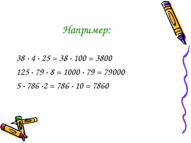 Например: 38 · 4 · 25 = 38 · 100 = 3800 125 · 79 · 8 = 1000 · 79 = 79000 5 ·...