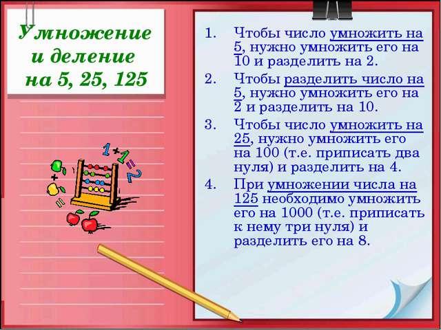 Умножение и деление на 5, 25, 125 Чтобы число умножить на 5, нужно умножить е...